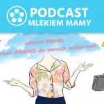 Podcast Mlekiem Mamy #51 – Mam prawo dopodejmowania swoich decyzji!